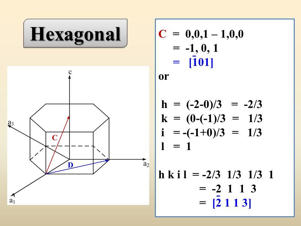 C = 0,0,1 – 1,0,0 = -1, 0, 1 = [101] or h = (-2-0)/3 = -2/3 k = (0-(-1)/3 = 1/3 i = -(-1+0)/3 = 1/3 l = 1 h k i l = -2/3 1/3 1/3 1 = -2 1 1 3 = [2 1 1 3] - - HexagonalHexagonal