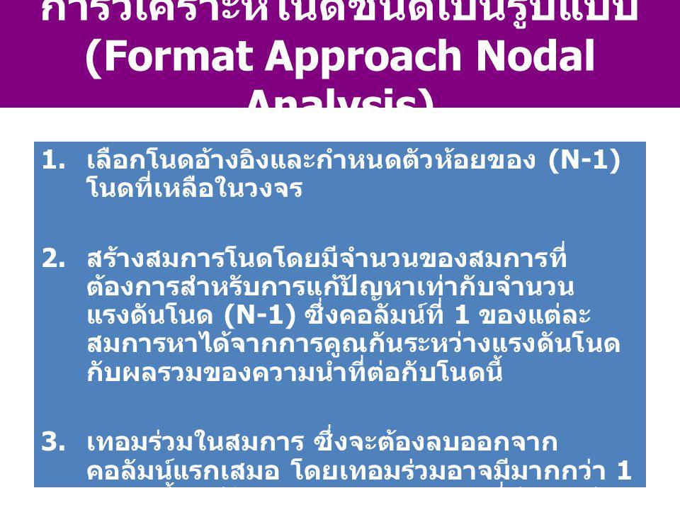การวิเคราะห์โนดชนิดเป็นรูปแบบ (Format Approach Nodal Analysis) 1. เลือกโนดอ้างอิงและกำหนดตัวห้อยของ (N-1) โนดที่เหลือในวงจร 2. สร้างสมการโนดโดยมีจำนวน