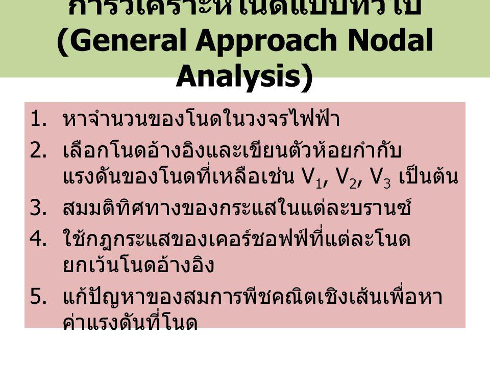 การวิเคราะห์โนดแบบทั่วไป (General Approach Nodal Analysis) 1. หาจำนวนของโนดในวงจรไฟฟ้า 2. เลือกโนดอ้างอิงและเขียนตัวห้อยกำกับ แรงดันของโนดที่เหลือเช่น