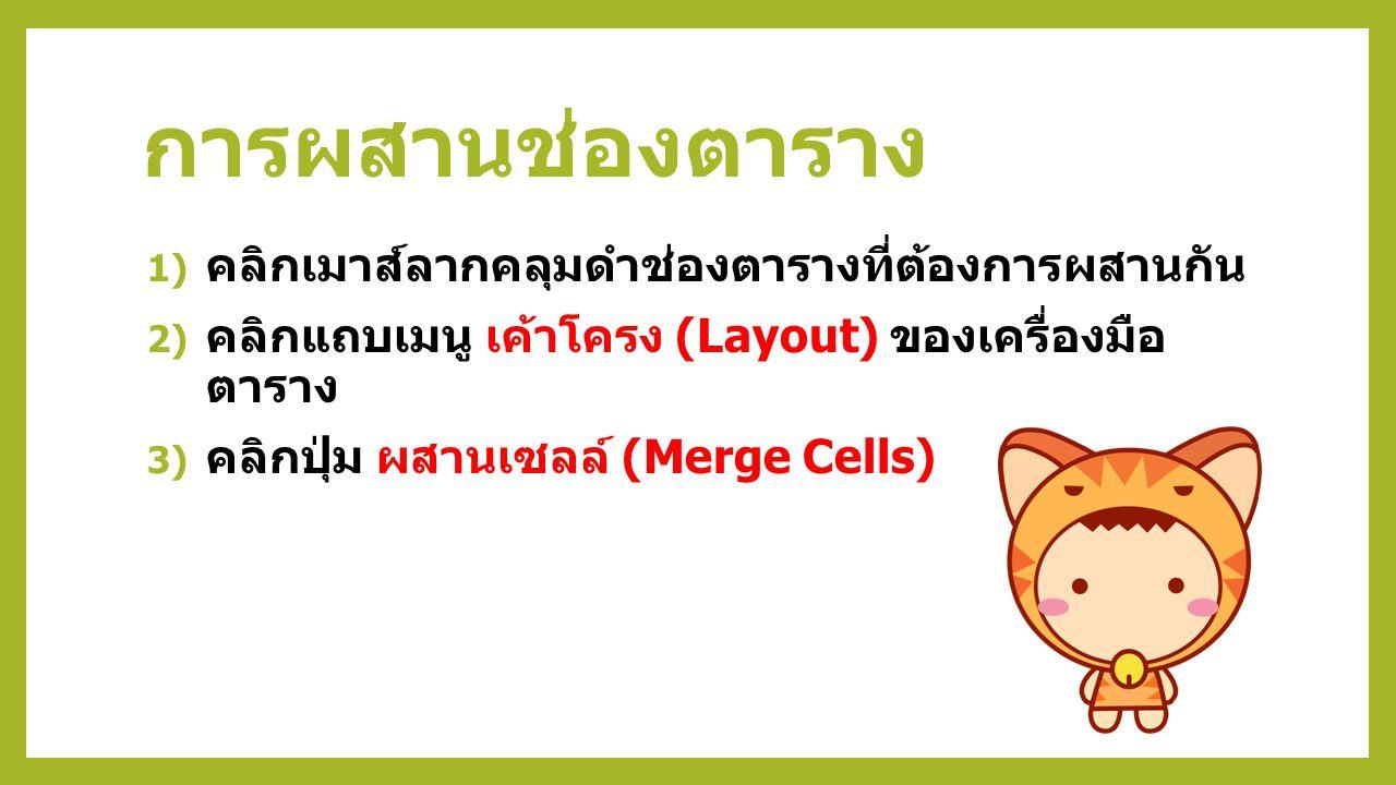 การผสานช่องตาราง 1) คลิกเมาส์ลากคลุมดำช่องตารางที่ต้องการผสานกัน 2) คลิกแถบเมนู เค้าโครง (Layout) ของเครื่องมือ ตาราง 3) คลิกปุ่ม ผสานเซลล์ (Merge Cel