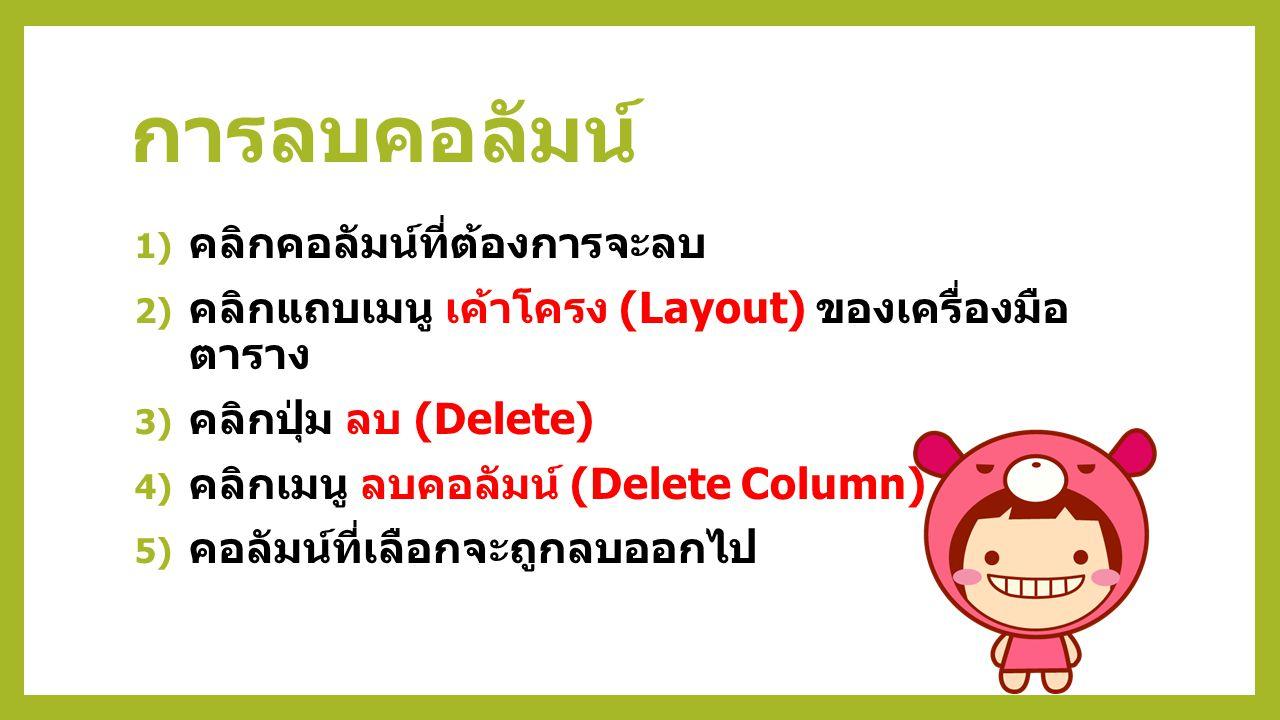 การลบคอลัมน์ 1) คลิกคอลัมน์ที่ต้องการจะลบ 2) คลิกแถบเมนู เค้าโครง (Layout) ของเครื่องมือ ตาราง 3) คลิกปุ่ม ลบ (Delete) 4) คลิกเมนู ลบคอลัมน์ (Delete Column) 5) คอลัมน์ที่เลือกจะถูกลบออกไป