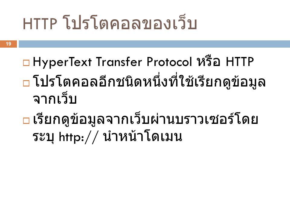 HTTP โปรโตคอลของเว็บ 19  HyperText Transfer Protocol หรือ HTTP  โปรโตคอลอีกชนิดหนึ่งที่ใช้เรียกดูข้อมูล จากเว็บ  เรียกดูข้อมูลจากเว็บผ่านบราวเซอร์โ