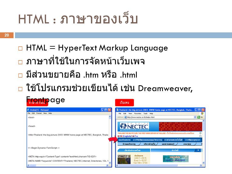 HTML : ภาษาของเว็บ 20  HTML = HyperText Markup Language  ภาษาที่ใช้ในการจัดหน้าเว็บเพจ  มีส่วนขยายคือ.htm หรือ.html  ใช้โปรแกรมช่วยเขียนได้ เช่น Dreamweaver, Frontpage
