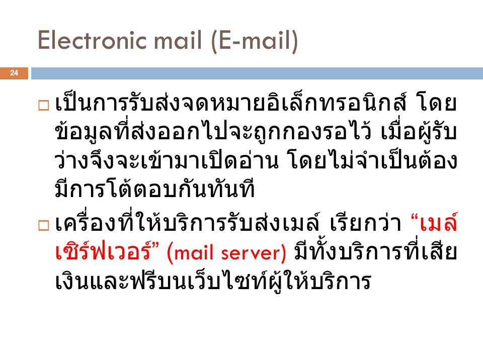 Electronic mail (E-mail) 24  เป็นการรับส่งจดหมายอิเล็กทรอนิกส์ โดย ข้อมูลที่ส่งออกไปจะถูกกองรอไว้ เมื่อผู้รับ ว่างจึงจะเข้ามาเปิดอ่าน โดยไม่จำเป็นต้อง มีการโต้ตอบกันทันที  เครื่องที่ให้บริการรับส่งเมล์ เรียกว่า เมล์ เซิร์ฟเวอร์ (mail server) มีทั้งบริการที่เสีย เงินและฟรีบนเว็บไซท์ผู้ให้บริการ