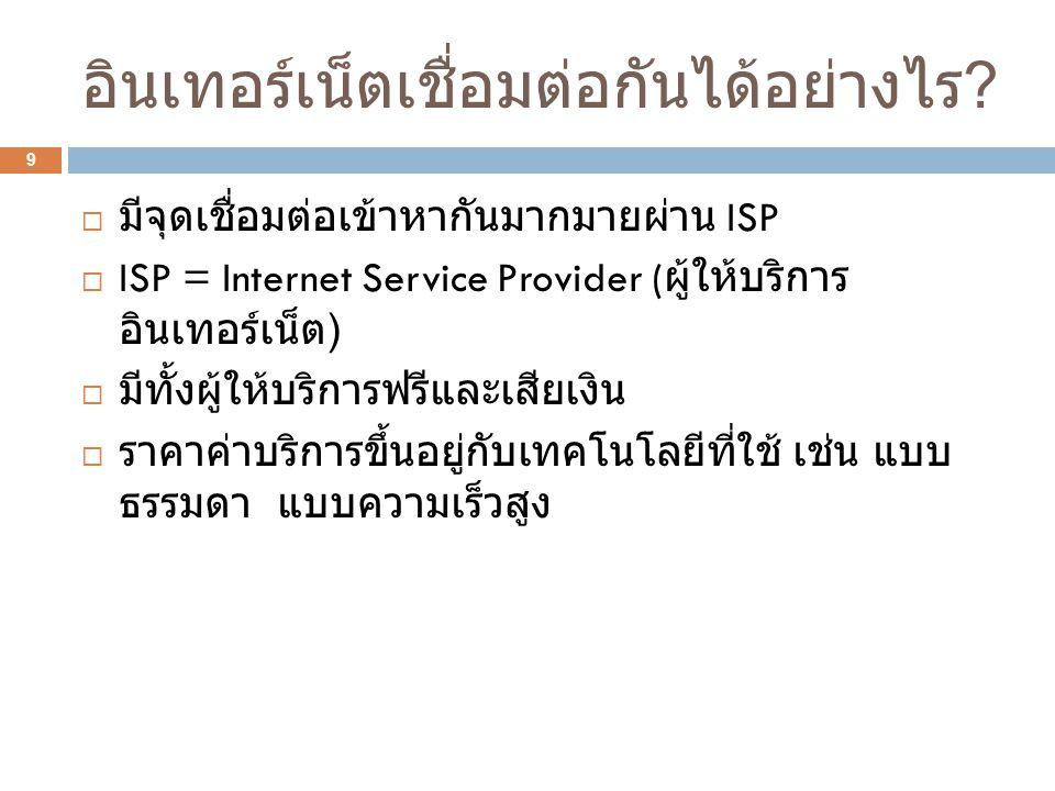 อินเทอร์เน็ตเชื่อมต่อกันได้อย่างไร ? 9  มีจุดเชื่อมต่อเข้าหากันมากมายผ่าน ISP  ISP = Internet Service Provider ( ผู้ให้บริการ อินเทอร์เน็ต )  มีทั้