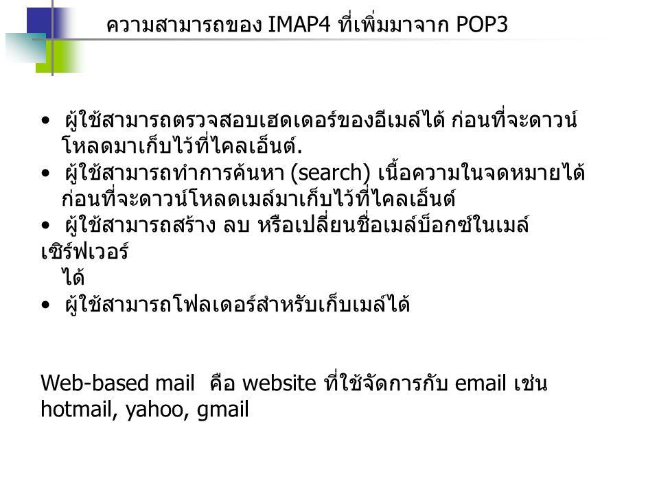 ความสามารถของ IMAP4 ที่เพิ่มมาจาก POP3 ผู้ใช้สามารถตรวจสอบเฮดเดอร์ของอีเมล์ได้ ก่อนที่จะดาวน์ โหลดมาเก็บไว้ที่ไคลเอ็นต์. ผู้ใช้สามารถทำการค้นหา (searc