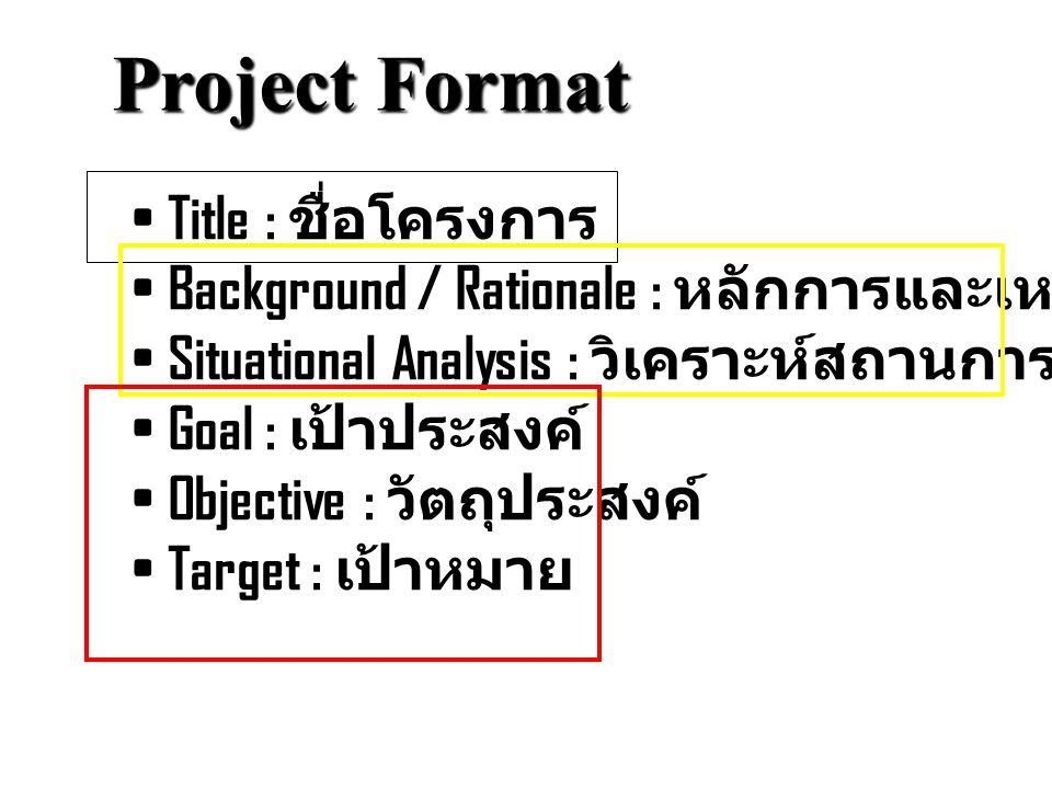 Project Format Title : ชื่อโครงการ Background / Rationale : หลักการและเหตุผล Situational Analysis : วิเคราะห์สถานการณ์ Goal : เป้าประสงค์ Objective :