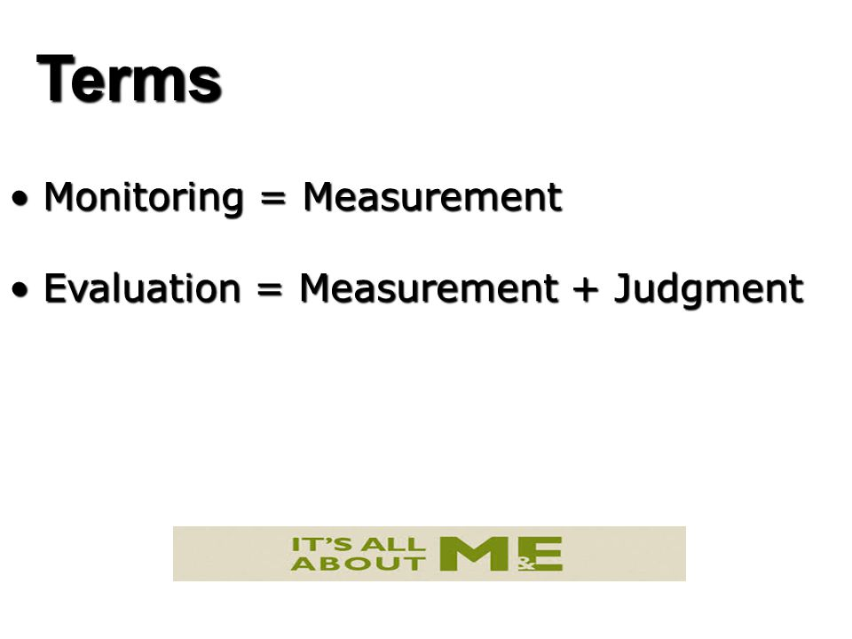 Terms Monitoring = Measurement Monitoring = Measurement Evaluation = Measurement + Judgment Evaluation = Measurement + Judgment