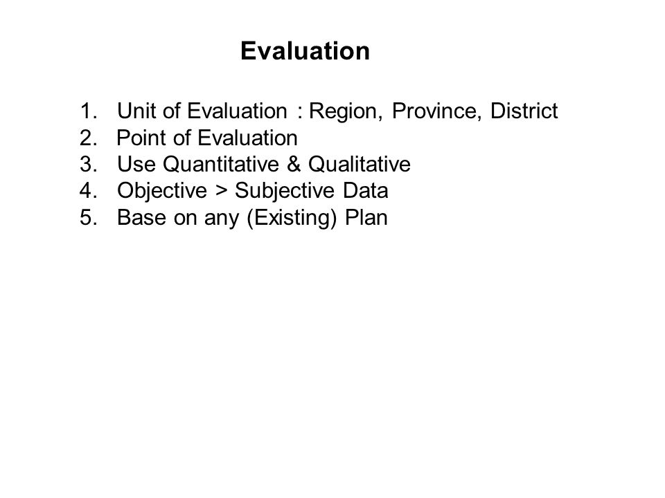 1.Unit of Evaluation : Region, Province, District 2. Point of Evaluation 3.Use Quantitative & Qualitative 4.Objective > Subjective Data 5.Base on any