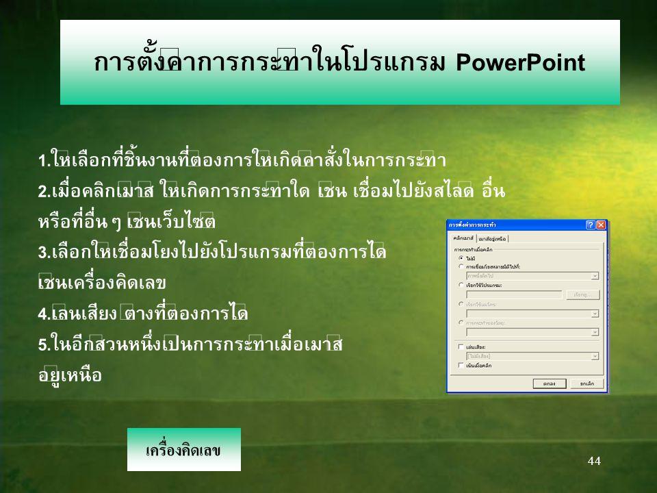 43 การจัดลักษณะเคลื่อนไหวใน โปรแกรม PowerPoint 1.ให้เลือกที่ชิ้นงานที่ต้องการให้เกิดการเคลื่อนไหว 2.เลือกนำเสนอภาพนิ่ง ไปยังการเคลื่อนไหว ที่กำหนดเอง