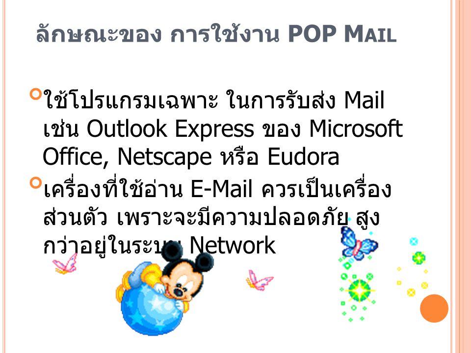 การบริการ P OP M AIL ของ R EADY P LANET ReadyPlanet จะทำการ Set up ระบบให้ สามารถ ใช้งานได้ทันที เช่น การเซ็ตค่า Incoming mail server ค่า Outgoing mail server และอื่นๆ ซึ่งจะเป็นส่วน สำคัญ มีพื้นที่ในการเก็บข้อมูลถึง 10 GB - (1 GB ต่อ 1 Account) มี E-mail address account ให้ถึง 10 account โดยสามารถเข้าไป เปลี่ยนแปลง แก้ไข 10 emails นี้ได้ตลอดเวลา สามารถเปลี่ยน Password เพื่อ ความ ปลอดภัย ด้วยตนเองได้ตลอดเวลา มีคู่มือการใช้งานสำหรับการ Set up ระบบ เพื่อให้ ใช้ทำงานกับเครื่องอื่นได้