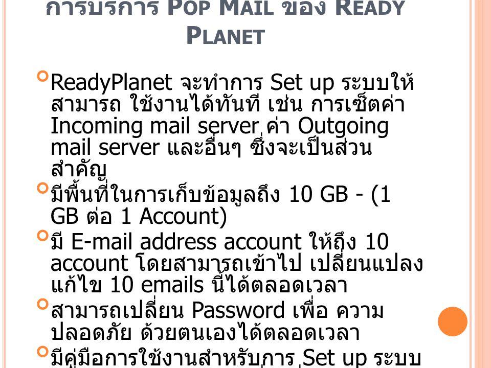 ประโยชน์ของ P OP M AIL เมื่อรับ Mail มาแล้ว ข้อมูลยังคงอยู่ในเครื่อง สามารถ เปิดอ่านเมื่อไรก็ ได้โดยไม่ต้องต่อ Internet ดังนั้นเมื่อเปิดอ่านแบบ Offline จึง สะดวก ประหยัดค่าชั่วโมง Internet และ รวดเร็วมาก รับ Mail ได้อย่างรวดเร็วโดยไม่มีภาพ graphic จาก สปอนเซอร์ หรือ โฆษณาต่างจาก ผู้ ให้บริการ Free e-mail เช่น Hotmail, Yahoo หรือ Thaimail หลีกเลี่ยงข้อ จำกัดของบาง Web-based Mail ที่ไม่สามารถ แสดงผลภาษาไทยได้ สามารถสั่ง Upload หรือส่ง Mail เพียงครั้ง เดียวก็สั่ง Disconnect ได้ โดยไม่ต้องรอ