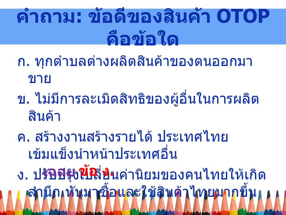 คำถาม : ข้อดีของสินค้า OTOP คือข้อใด ก.ทุกตำบลต่างผลิตสินค้าของตนออกมา ขาย ข.