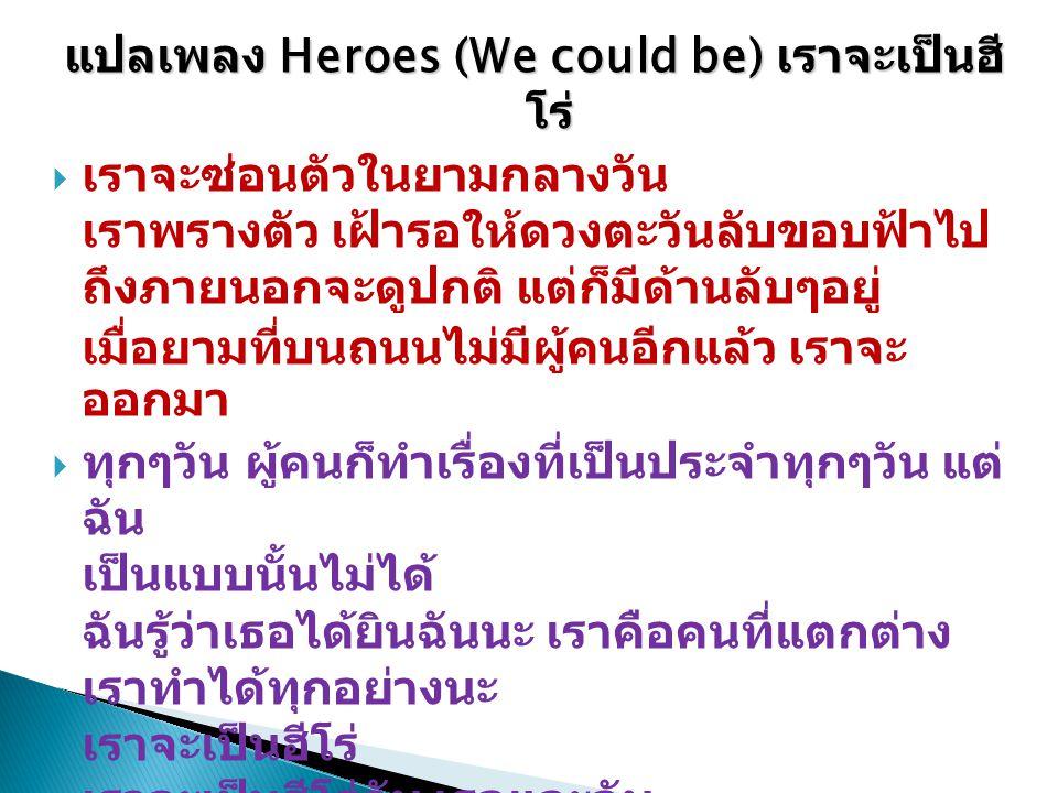 แปลเพลง Heroes (We could be) เราจะเป็นฮี โร่  เราจะซ่อนตัวในยามกลางวัน เราพรางตัว เฝ้ารอให้ดวงตะวันลับขอบฟ้าไป ถึงภายนอกจะดูปกติ แต่ก็มีด้านลับๆอยู่