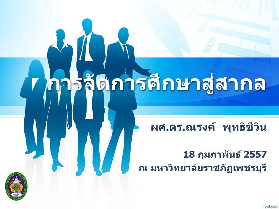 การจัดการศึกษาสู่สากลการจัดการศึกษาสู่สากล ผศ. ดร. ณรงค์ พุทธิชีวิน 18 กุมภาพันธ์ 2557 ณ มหาวิทยาลัยราชภัฏเพชรบุรี