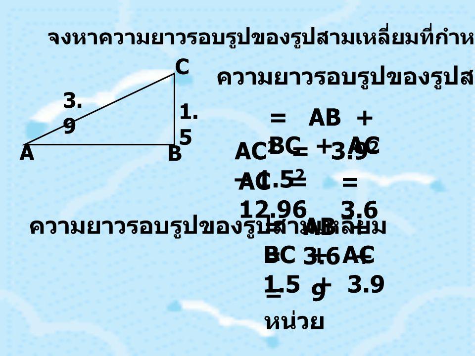 จงหาความยาวรอบรูปของรูปสามเหลี่ยมที่กำหนดให้ 3. 9 1. 5 A B C ความยาวรอบรูปของรูปสามเหลี่ยม = AB + BC + AC AC 2 = 3.9 2 – 1.5 2 AC = 12.96 = 3.6 ความยา