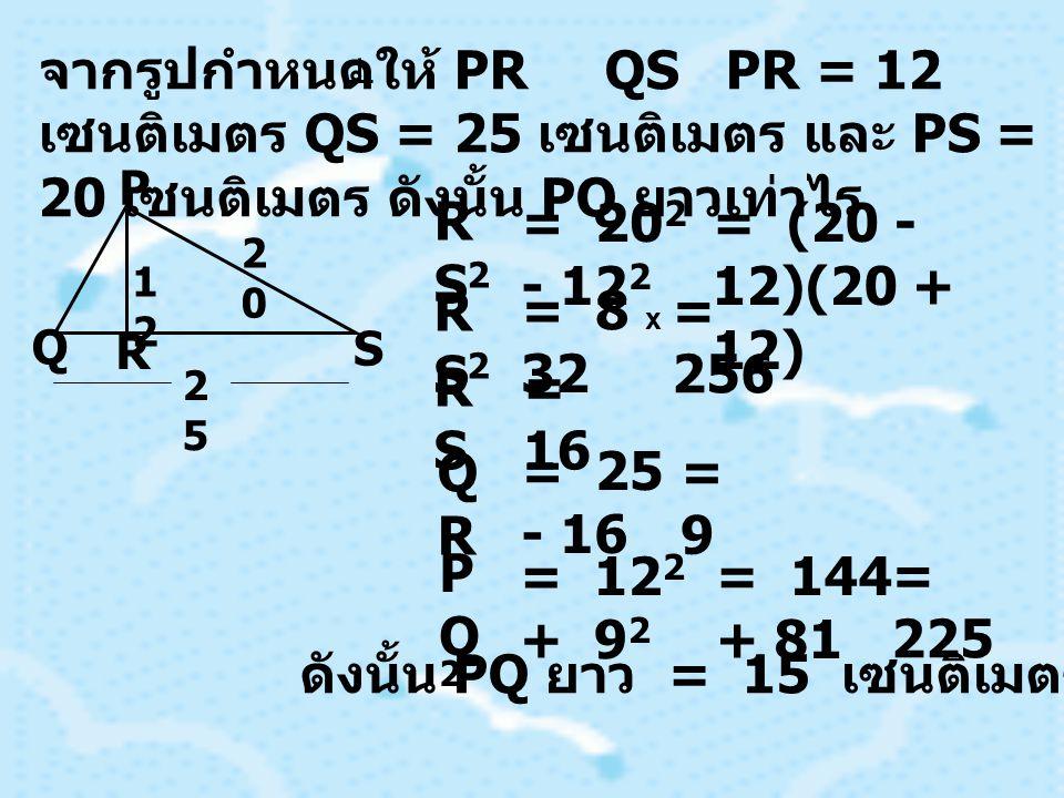 จากรูปกำหนดให้ PR QS PR = 12 เซนติเมตร QS = 25 เซนติเมตร และ PS = 20 เซนติเมตร ดังนั้น PQ ยาวเท่าไร P Q R S 1212 2020 2525 RS2RS2 = 20 2 - 12 2 = (20