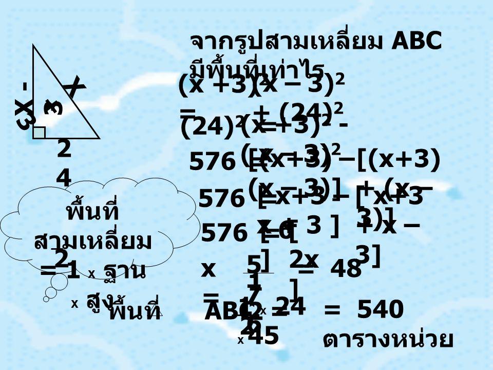 จากรูปสามเหลี่ยม ABC มีพื้นที่เท่าไร 2424 X - 3 X+3X+3 (x +3) 2 = (x – 3) 2 + (24) 2 (24) 2 = (x +3) 2 - ( x – 3) 2 [(x+3) – (x – 3)] [(x+3) + (x – 3)