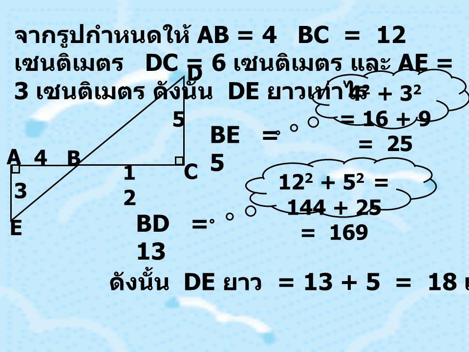 จากรูปกำหนดให้ AB = 4 BC = 12 เซนติเมตร DC = 6 เซนติเมตร และ AE = 3 เซนติเมตร ดังนั้น DE ยาวเท่าไร A B C D E 3 4 5 1212 BE = 5 BD = 13 ดังนั้น DE ยาว