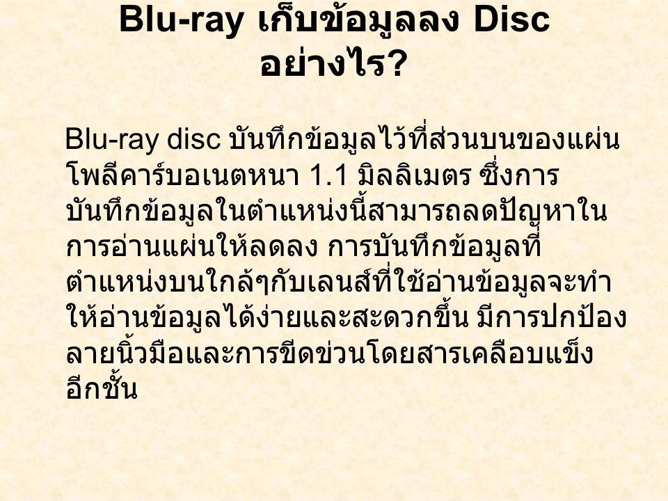Blu-ray เก็บข้อมูลลง Disc อย่างไร ? Blu-ray disc บันทึกข้อมูลไว้ที่ส่วนบนของแผ่น โพลีคาร์บอเนตหนา 1.1 มิลลิเมตร ซึ่งการ บันทึกข้อมูลในตำแหน่งนี้สามารถ