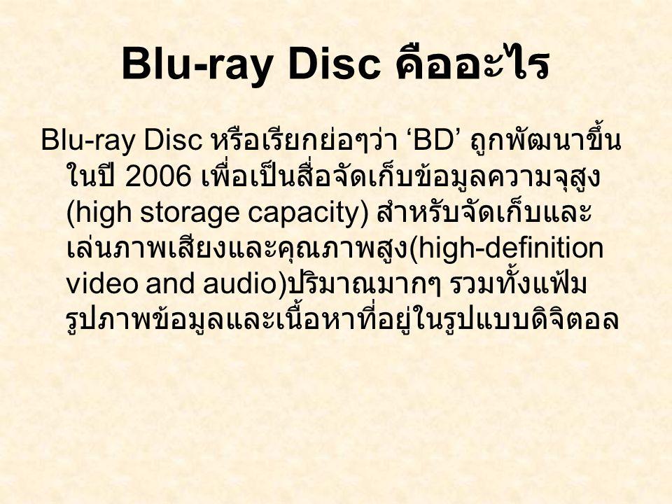 Blu-ray Disc คืออะไร Blu-ray Disc หรือเรียกย่อๆว่า 'BD' ถูกพัฒนาขึ้น ในปี 2006 เพื่อเป็นสื่อจัดเก็บข้อมูลความจุสูง (high storage capacity) สำหรับจัดเก