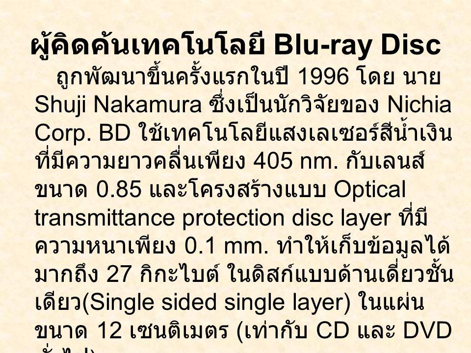 ผู้คิดค้นเทคโนโลยี Blu-ray Disc ถูกพัฒนาขึ้นครั้งแรกในปี 1996 โดย นาย Shuji Nakamura ซึ่งเป็นนักวิจัยของ Nichia Corp. BD ใช้เทคโนโลยีแสงเลเซอร์สีน้ำเง