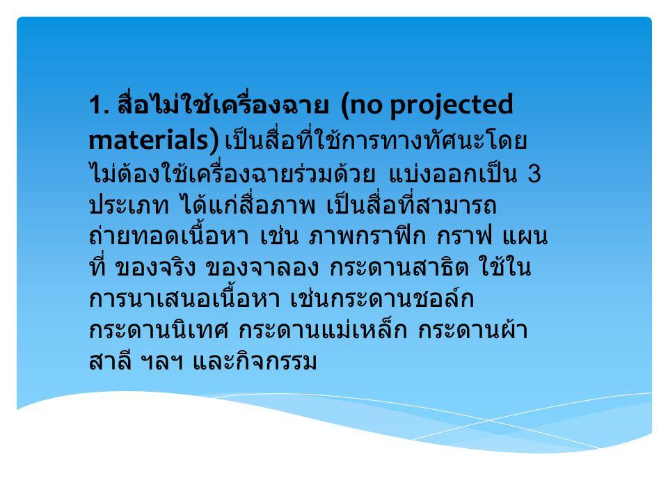 1. สื่อไม่ใช้เครื่องฉาย (no projected materials) เป็นสื่อที่ใช้การทางทัศนะโดย ไม่ต้องใช้เครื่องฉายร่วมด้วย แบ่งออกเป็น 3 ประเภท ได้แก่สื่อภาพ เป็นสื่อ