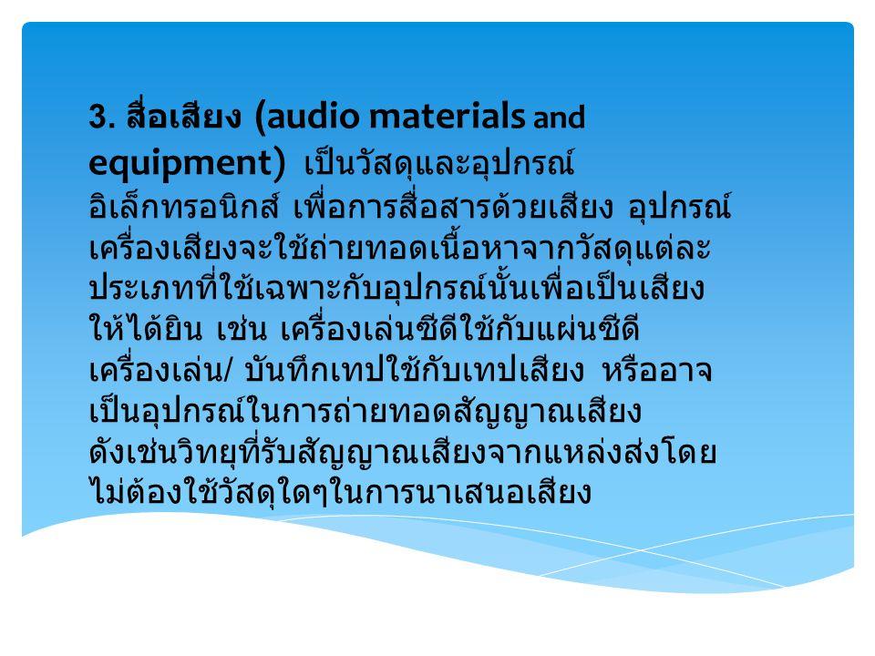 3. สื่อเสียง (audio materials and equipment) เป็นวัสดุและอุปกรณ์ อิเล็กทรอนิกส์ เพื่อการสื่อสารด้วยเสียง อุปกรณ์ เครื่องเสียงจะใช้ถ่ายทอดเนื้อหาจากวัส