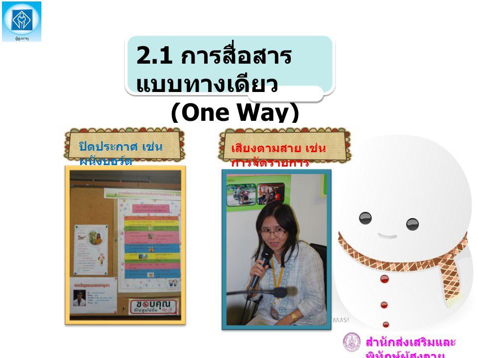 2.1 การสื่อสาร แบบทางเดียว (One Way) ปิดประกาศ เช่น ผนังบอร์ด เสียงตามสาย เช่น การจัดรายการ สำนักส่งเสริมและ พิทักษ์ผู้สูงอายุ