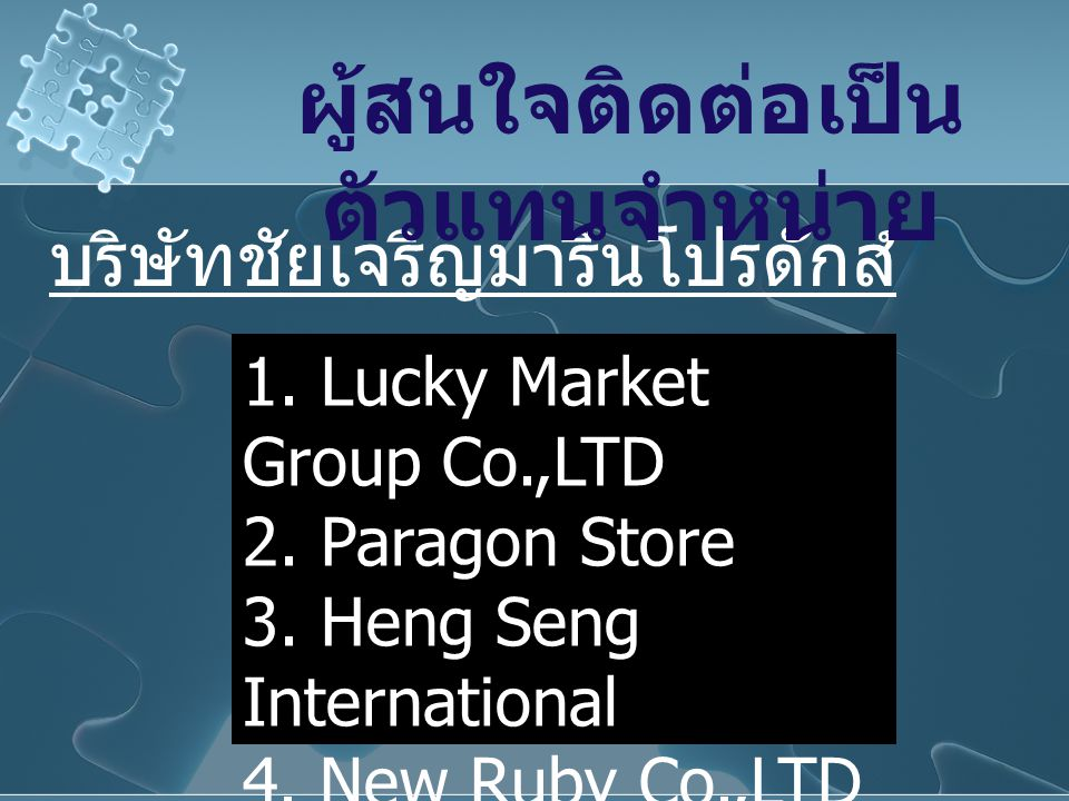 บริษัทชัยเจริญมารีนโปรดักส์ ผู้สนใจติดต่อเป็น ตัวแทนจำหน่าย 1. Lucky Market Group Co.,LTD 2. Paragon Store 3. Heng Seng International 4. New Ruby Co.,