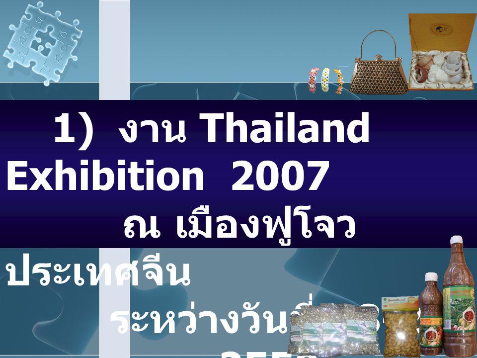 1) งาน Thailand Exhibition 2007 ณ เมืองฟูโจว ประเทศจีน ระหว่างวันที่ 18-22 พฤษภาคม 2550