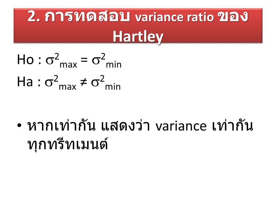 2. การทดสอบ variance ratio ของ Hartley Ho :  2 max =  2 min Ha :  2 max ≠  2 min หากเท่ากัน แสดงว่า variance เท่ากัน ทุกทรีทเมนต์
