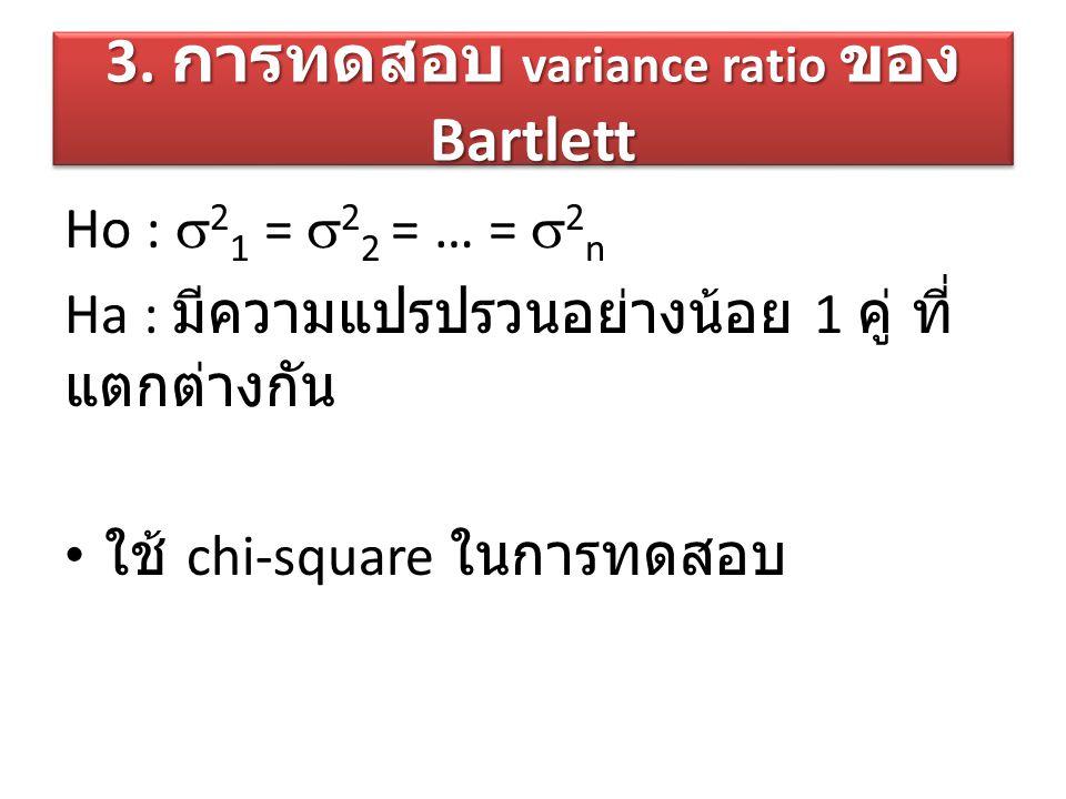 3. การทดสอบ variance ratio ของ Bartlett Ho :  2 1 =  2 2 = … =  2 n Ha : มีความแปรปรวนอย่างน้อย 1 คู่ ที่ แตกต่างกัน ใช้ chi-square ในการทดสอบ