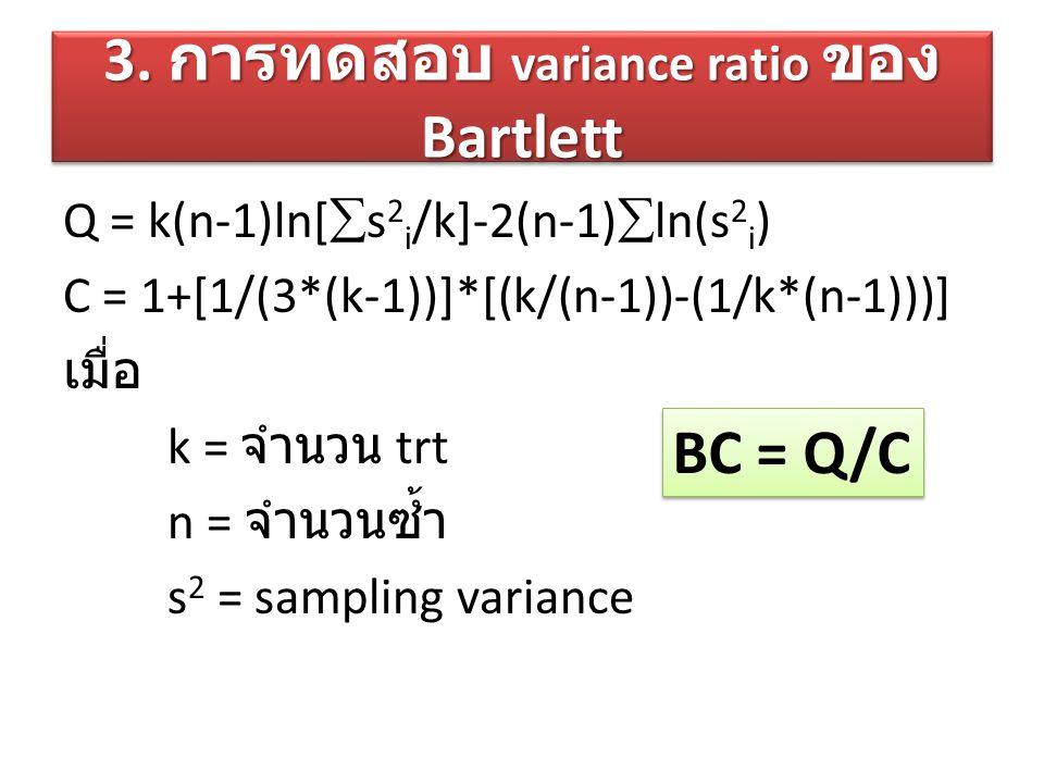 3. การทดสอบ variance ratio ของ Bartlett Q = k(n-1)ln[  s 2 i /k]-2(n-1)  ln(s 2 i ) C = 1+[1/(3*(k-1))]*[(k/(n-1))-(1/k*(n-1)))] เมื่อ k = จำนวน trt