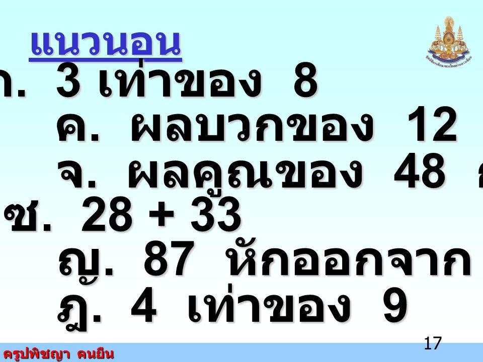 ครูปพิชญา คนยืน 17 แนวนอน ก. 3 เท่าของ 8 ค. ผลบวกของ 12 กับ 18 จ. ผลคูณของ 48 กับ 4 ซ. 28 + 33 ญ. 87 หักออกจาก 100 ฎ. 4 เท่าของ 9