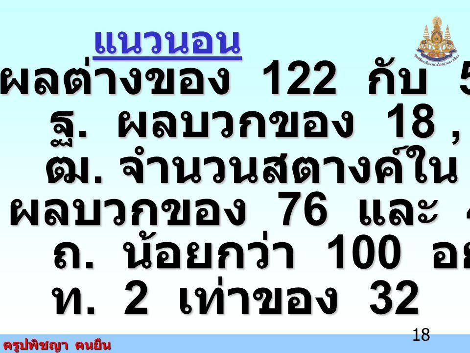 ครูปพิชญา คนยืน 18 แนวนอน ฏ. ผลต่างของ 122 กับ 57 ฐ. ผลบวกของ 18, 16 และ 15 ฒ. จำนวนสตางค์ใน 1 สลึง ด. ผลบวกของ 76 และ 47 ถ. น้อยกว่า 100 อยู่ 2 ท. 2