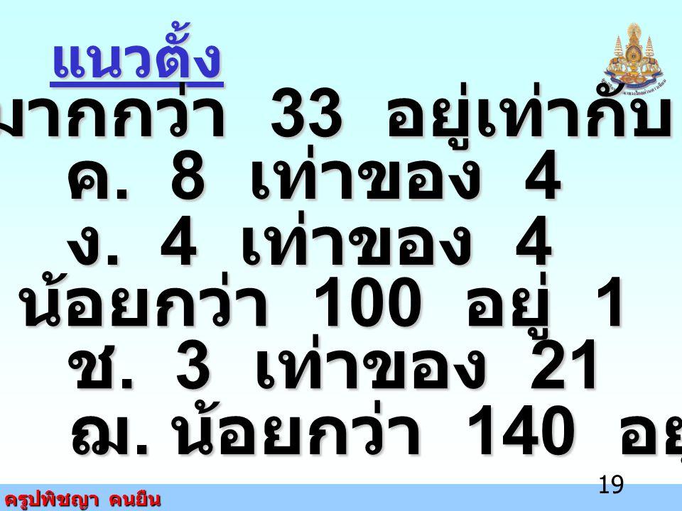 ครูปพิชญา คนยืน 19 แนวตั้ง ข. มากกว่า 33 อยู่เท่ากับ 8 ค. 8 เท่าของ 4 ง. 4 เท่าของ 4 ฉ. น้อยกว่า 100 อยู่ 1 ช. 3 เท่าของ 21 ฌ. น้อยกว่า 140 อยู่ 1