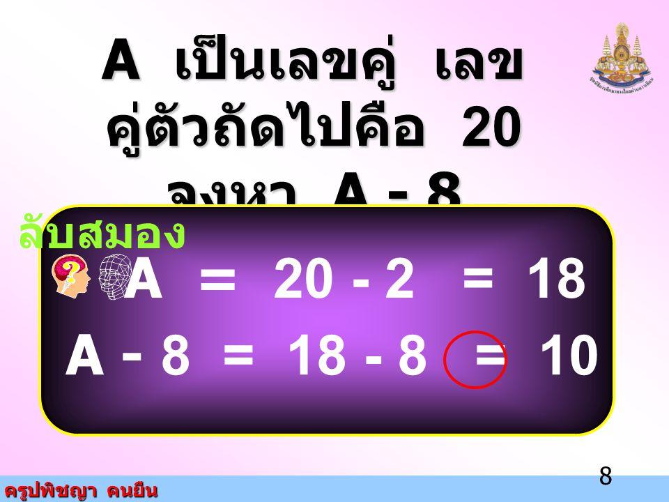 ครูปพิชญา คนยืน 8 A เป็นเลขคู่ เลข คู่ตัวถัดไปคือ 20 จงหา A - 8 ลับสมอง A = 20 - 2 = 18 A - 8 = 18 - 8 = 10