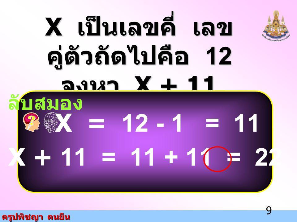 ครูปพิชญา คนยืน 9 X เป็นเลขคี่ เลข คู่ตัวถัดไปคือ 12 จงหา X + 11 ลับสมอง X = 12 - 1 = 11 X + 11 = 11 + 11 = 22