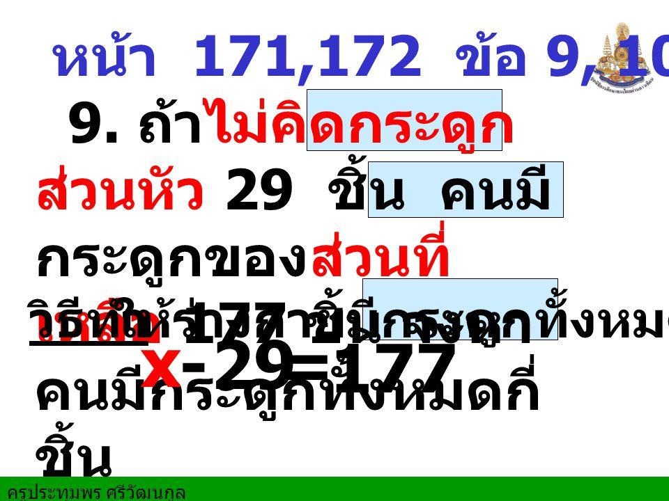 หน้า 171,172 ข้อ 9, 10,11,15 9. ถ้าไม่คิดกระดูก ส่วนหัว 29 ชิ้น คนมี กระดูกของส่วนที่ เหลือ 177 ชิ้น จงหา คนมีกระดูกทั้งหมดกี่ ชิ้น วิธีทำ x - ให้ร่าง