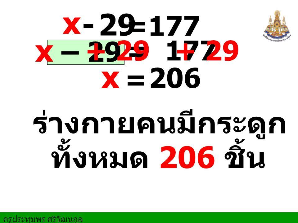 x – 29 = 177 x = 206 ร่างกายคนมีกระดูก + 29 x - 29 =177 + 29 ทั้งหมด 206 ชิ้น