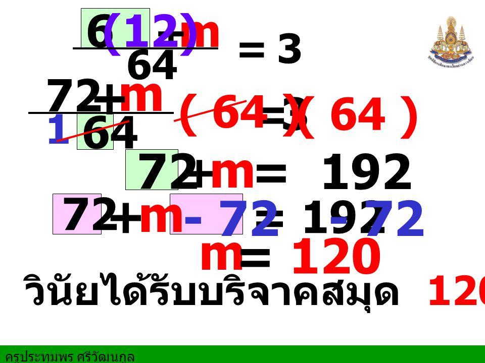 ครูประทุมพร ศรีวัฒนกูล m + 6 64 = (12) 3 m 72 64 + =3 ( 64 ) = 192 ( 64 ) 1 + m 72 + m = 192 - 72- 72 m = 120 วินัยได้รับบริจาคสมุด 120 เล่ม 72