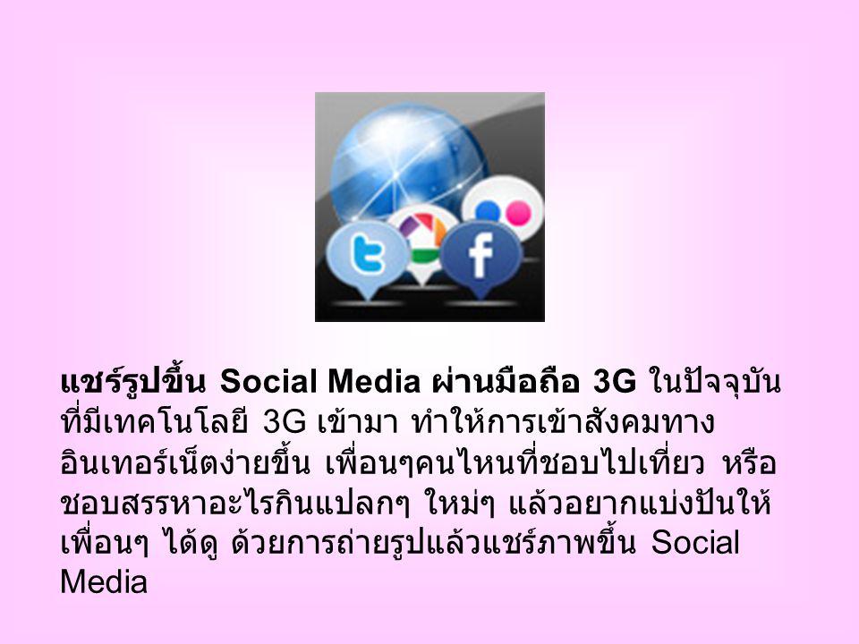 แชร์รูปขึ้น Social Media ผ่านมือถือ 3G ในปัจจุบัน ที่มีเทคโนโลยี 3G เข้ามา ทำให้การเข้าสังคมทาง อินเทอร์เน็ตง่ายขึ้น เพื่อนๆคนไหนที่ชอบไปเที่ยว หรือ ชอบสรรหาอะไรกินแปลกๆ ใหม่ๆ แล้วอยากแบ่งปันให้ เพื่อนๆ ได้ดู ด้วยการถ่ายรูปแล้วแชร์ภาพขึ้น Social Media
