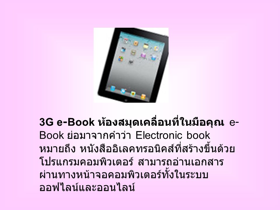 3G e-Book ห้องสมุดเคลื่อนที่ในมือคุณ e- Book ย่อมาจากคำว่า Electronic book หมายถึง หนังสืออิเลคทรอนิคส์ที่สร้างขึ้นด้วย โปรแกรมคอมพิวเตอร์ สามารถอ่านเอกสาร ผ่านทางหน้าจอคอมพิวเตอร์ทั้งในระบบ ออฟไลน์และออนไลน์