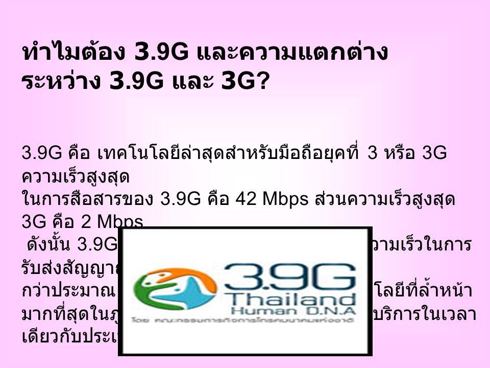 ประโยชน์ในการใช้งานของ 3.9G เมื่อความเร็วในการส่งสัญญาณมากขึ้น ทำให้ คุณภาพของการบริการดีขึ้น เช่น - บริการการเข้าถึงอินเทอร์เน็ต (Mobile Broadband) ด้วยความเร็วสูงมากขึ้น - บริการมัลติมีเดีย เช่น การส่งคลิบ / คลิบวิดีโอ เล่น เกมส์ ดาวน์โหลดเพลง และรูปภาพ video conference และบริการในลักญณะของ triple Play คือ การใช้โทรศัพท์ การใช้อินเทอร์เน็ต และการรับส่ง ข้อมูลอื่นได้พร้อมกัน นอกจากนี้ยังทำให้การรับชมรับ ฟัง Hi Density TV เป็น Real Time มากขึ้นและ คมชัดมากขึ้น