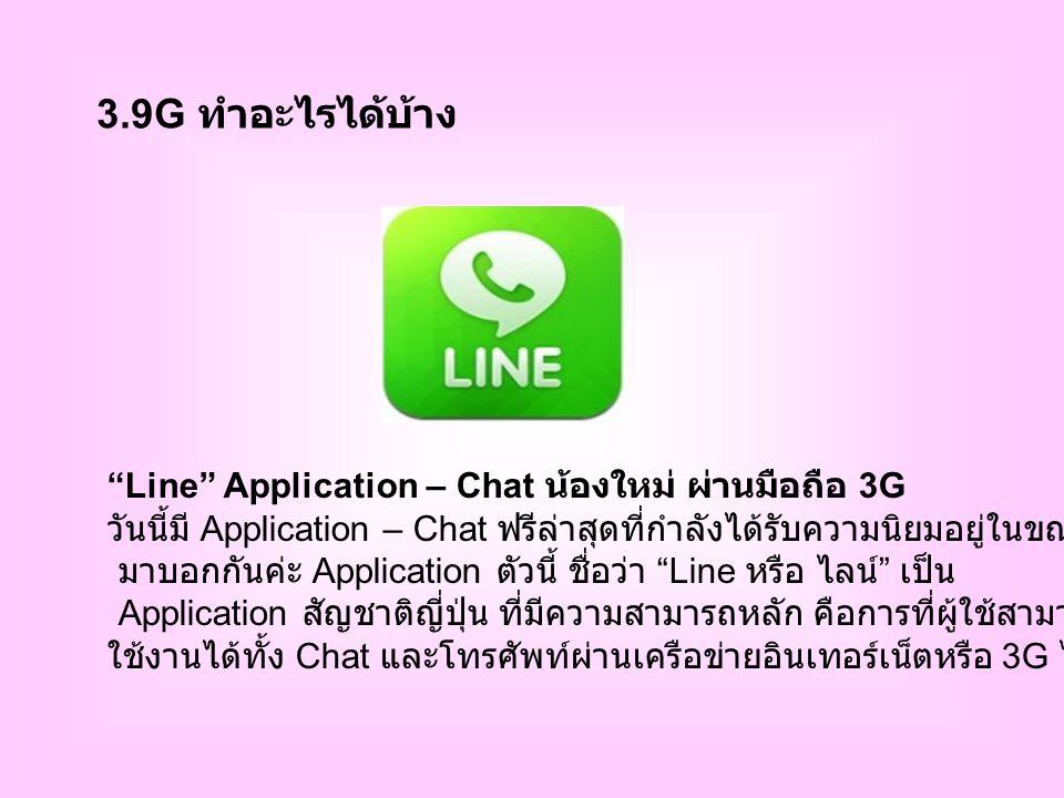 3.9G ทำอะไรได้บ้าง Line Application – Chat น้องใหม่ ผ่านมือถือ 3G วันนี้มี Application – Chat ฟรีล่าสุดที่กำลังได้รับความนิยมอยู่ในขณะนี้ มาบอกกันค่ะ Application ตัวนี้ ชื่อว่า Line หรือ ไลน์ เป็น Application สัญชาติญี่ปุ่น ที่มีความสามารถหลัก คือการที่ผู้ใช้สามารถ ใช้งานได้ทั้ง Chat และโทรศัพท์ผ่านเครือข่ายอินเทอร์เน็ตหรือ 3G ได้