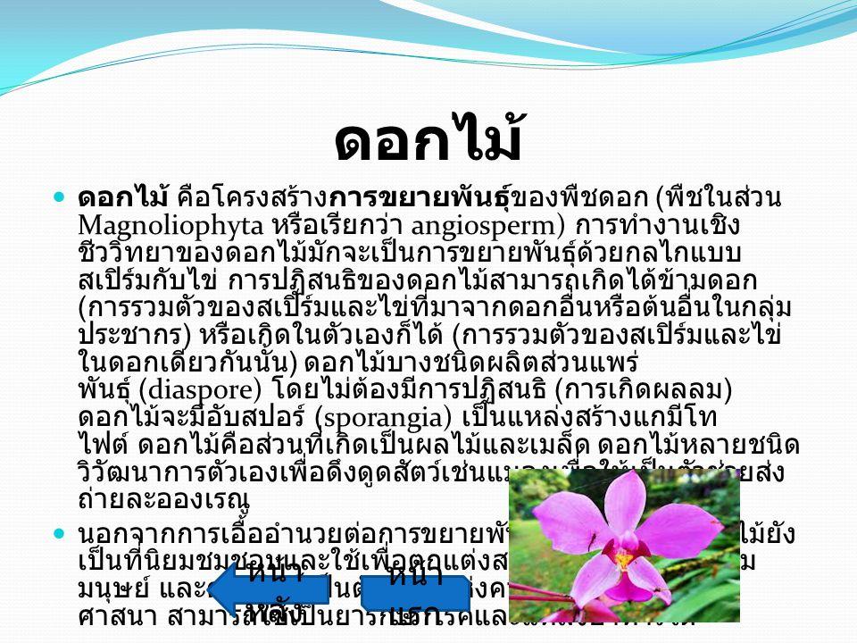 ดอกไม้ ดอกไม้ คือโครงสร้างการขยายพันธุ์ของพืชดอก ( พืชในส่วน Magnoliophyta หรือเรียกว่า angiosperm) การทำงานเชิง ชีววิทยาของดอกไม้มักจะเป็นการขยายพันธ