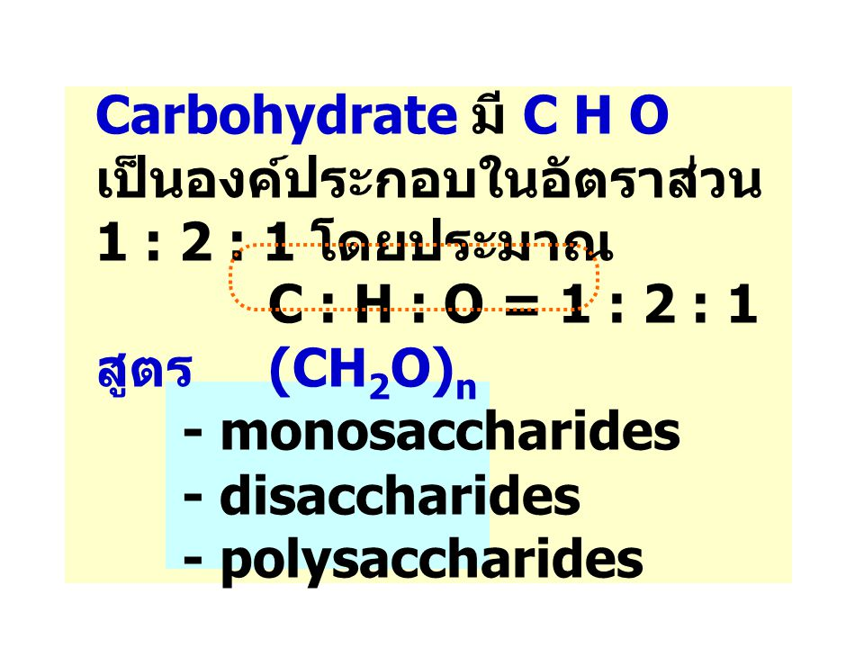Carbohydrate มี C H O เป็นองค์ประกอบในอัตราส่วน 1 : 2 : 1 โดยประมาณ C : H : O = 1 : 2 : 1 สูตร (CH 2 O) n - monosaccharides - disaccharides - polysacc