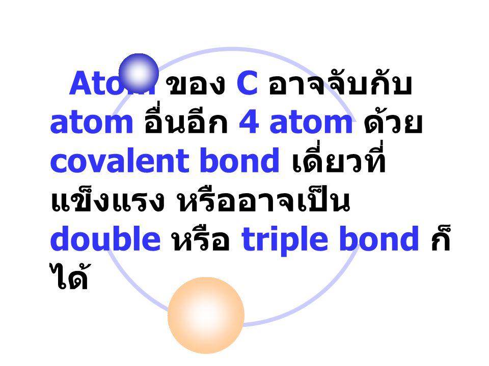 Atom ของ C อาจจับกับ atom อื่นอีก 4 atom ด้วย covalent bond เดี่ยวที่ แข็งแรง หรืออาจเป็น double หรือ triple bond ก็ ได้
