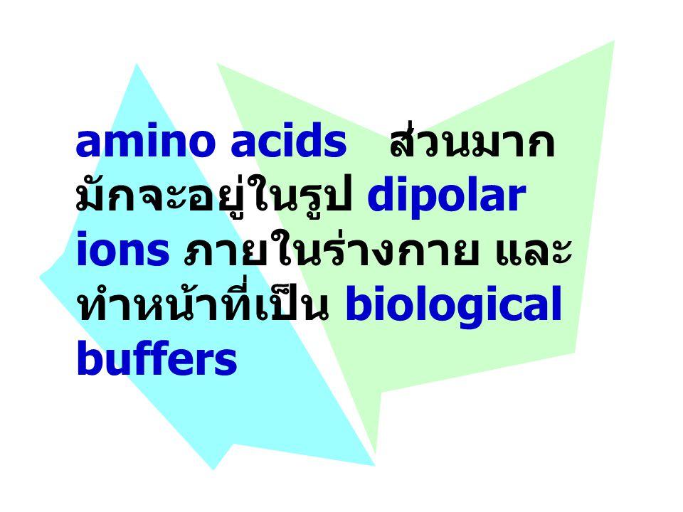 amino acids ส่วนมาก มักจะอยู่ในรูป dipolar ions ภายในร่างกาย และ ทำหน้าที่เป็น biological buffers